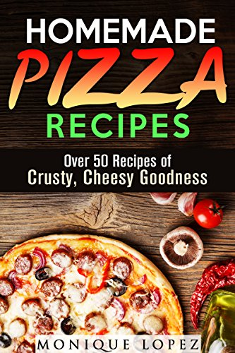 Homemade Pizza Recipes: Over 50 Recipes of Crusty, Cheesy Goodness (Snacks & Savory Bites) by Monique Lopez