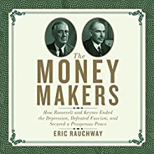 The Money Makers: How Roosevelt and Keynes Ended the Depression, Defeated Fascism, and Secured a Prosperous Peace (       UNABRIDGED) by Eric Rauchway Narrated by Walter Dixon