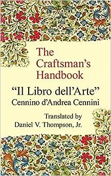 """The Craftsman's Handbook: """"Il Libro dell' Arte"""": Cennino d"""