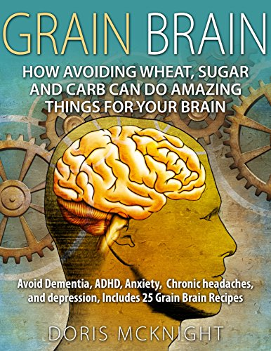 Grain Brain: How Avoiding Wheat, Sugar and Carb Can Do Amazing Things For Your Brain: Avoid Dementia, ADHD, Anxiety, Chronic Headaches, and Depression, ... grain brain, gluten free, brain grain) by Doris McKnight