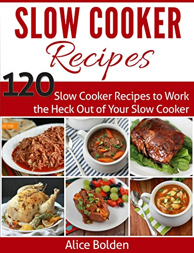 Slow Cooker Recipes: Slow Cooker Recipes for Supremely Healthy Eating: 120 Slow Cooker Recipes to Work the Heck Out of Your Slow Cooker (Slow Cooker Series) by Alice Bolden
