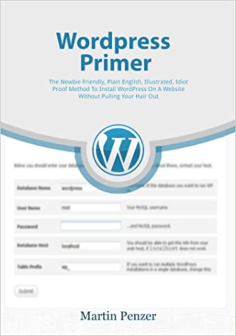 WordPress Primer:  The Newbie Friendly, Plain English, Illustrated, Idiot Proof Method To Install WordPress On A Website Without Pulling Your Hair Out