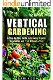 Vertical Gardening: A Step-by-Step Guide to Growing Organic Vegetables and Fruit Without a Yard (Backyard Farming & Homesteading) (English Edition)