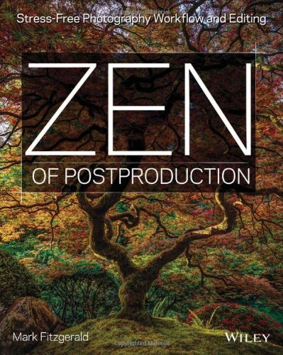 Zen of Postproduction: Stress-Free Photography Workflow and Editing PDF