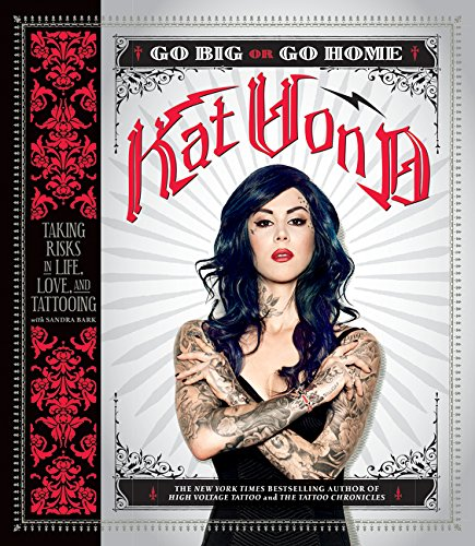 Kat von D.  Go Big or Go Home: Taking Risks in Life, Love and Tattooing