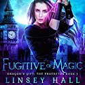 Fugitive of Magic: Dragon's Gift: The Protector, Book 1 Audiobook by Linsey Hall Narrated by Laurel Schroeder