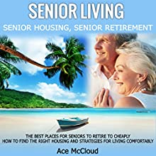 Senior Living: Senior Housing: Senior Retirement: The Best Places for Seniors to Retire, How to Find the Right Housing, and Strategies for Living Comfortably Audiobook by Ace McCloud Narrated by Joshua Mackey