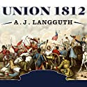 Union 1812: The Americans Who Fought the Second War of Independence Audiobook by A. J. Langguth Narrated by Grover Gardner