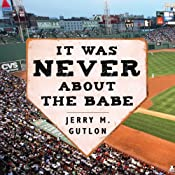 It Was Never About the Babe: The Red Sox, Racism, Mismanagement, and the Curse of the Bambino | [Jerry M. Gutlon]