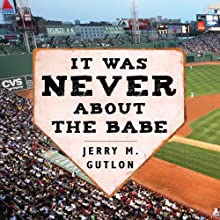It Was Never About the Babe: The Red Sox, Racism, Mismanagement, and the Curse of the Bambino (       UNABRIDGED) by Jerry M. Gutlon Narrated by Pete Larkin