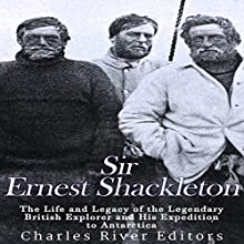 Sir Ernest Shackleton: The Life and Legacy of the Legendary British Explorer and His Expeditions to Antarctica Audiobook by  Charles River Editors Narrated by Scott Clem