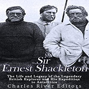 Sir Ernest Shackleton: The Life and Legacy of the Legendary British Explorer and His Expeditions to Antarctica Hörbuch von  Charles River Editors Gesprochen von: Scott Clem