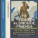 To Fight alongside Friends: The First World War Diaries of Charlie May (       UNABRIDGED) by Gerry Harrison (editor), David Crane (foreword) Narrated by Finlay Robertson