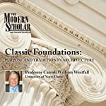 The Modern Scholar: Classic Foundations: Purpose and Tradition in Architecture | Professor Carroll William Westfall