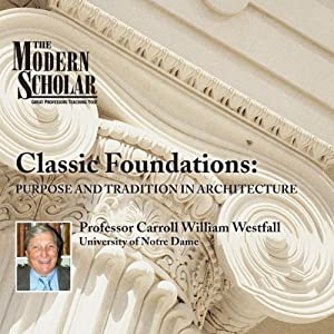 The Modern Scholar: Classic Foundations: Purpose and Tradition in Architecture | [Professor Carroll William Westfall]