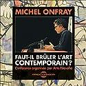 Faut-il brûler l'Art Contemporain ? Discours Auteur(s) : Michel Onfray Narrateur(s) : Michel Onfray