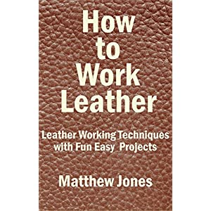 How to Work Leather.  Leather Working Techniques with Fun, Easy Projects.