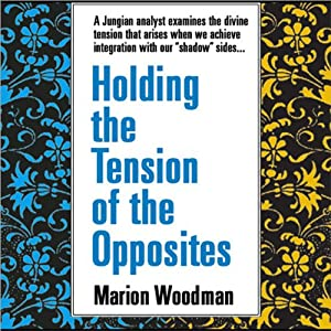 Holding the Tension of Opposites | [Marion Woodman]