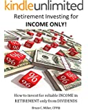 Retirement Investing for Income ONLY: How to Invest for Reliable Income in Retirement ONLY from Dividends