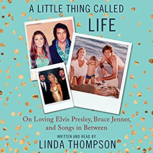 A Little Thing Called Life: On Loving Elvis Presley, Bruce Jenner, and Songs in Between Audiobook by Linda Thompson Narrated by Linda Thompson