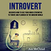 Introvert: Discover How To Use Your Inner Strengths To Thrive And Flourish In The Modern World    [Ace McCloud]
