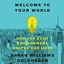 Welcome to Your World: How the Built Environment Shapes Our Lives | Livre audio Auteur(s) : Sarah Williams Goldhagen Narrateur(s) : Andrea Gallo