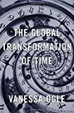 "Vanessa Ogle, ""The Global Transformation of Time: 1870-1950"" (Harvard UP, 2015)"