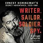Writer, Sailor, Soldier, Spy: Ernest Hemingway's Secret Adventures, 1935-1961 Hörbuch von Nicholas Reynolds Gesprochen von: Fred Sanders