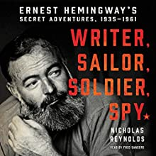 Writer, Sailor, Soldier, Spy: Ernest Hemingway's Secret Adventures, 1935-1961 Audiobook by Nicholas Reynolds Narrated by Fred Sanders