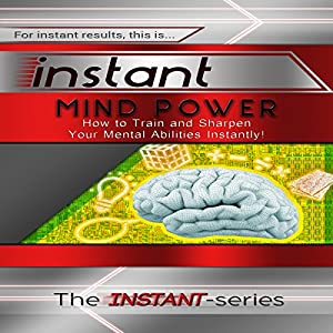 Instant Mind Power: How to Train and Sharpen Your Mental Abilities Instantly! Audiobook