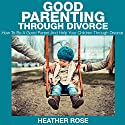 Good Parenting through Divorce: How to Be a Good Parent and Help Your Children through Divorce Audiobook by Heather Rose Narrated by Chris Brinkley