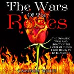The Wars of the Roses: The Dynastic Wars and Legacy of the House of Tudor from Henry VI to Elizabeth I | Cameron White