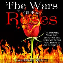 The Wars of the Roses: The Dynastic Wars and Legacy of the House of Tudor from Henry VI to Elizabeth I (       UNABRIDGED) by Cameron White Narrated by Jennifer Howe