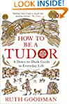 How to be a Tudor: A Dawn-to-Dusk Gui...