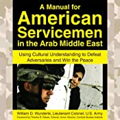 A Manual for American Servicemen in the Arab Middle East: Using Cultural Understanding to Defeat Adversaries and Win the Peace | [Lt. Col. William D. Wunderle]