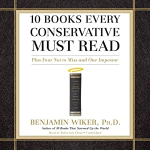 10 Books Every Conservative Must Read: Plus Four Not to Miss and One Imposter | [Benjamin Wiker]