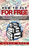 How To Fly For Free: The Ultimate Guide To Finding The Best Flight Prices, Navigating To ANYWHERE For Less & Flying For Free (Travel Book 1)