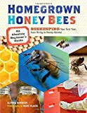 Homegrown Honey Bees: An Absolute Beginner s Guide to Beekeeping Your First Year, from Hiving to Honey Harvest
