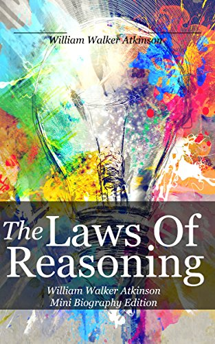William Walker Atkinson - THE LAWS OF REASONING (annotated): William Walker Atkinson Mini Biography Edition (English Edition)