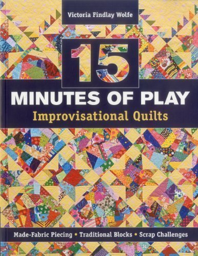 15 minutes of Play -- Improvisational Quilts: Made-Fabric Piecing Traditional Blocks Scrap Challenges by Victoria Findlay Wolfe (Dec 16 2012)