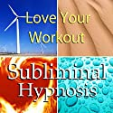 Love Your Workout with Subliminal Affirmations: Enjoy Exercising & Tips for Working Out, Solfeggio Tones, Binaural Beats, Self Help Meditation Hypnosis  by Subliminal Hypnosis Narrated by Joel Thielke