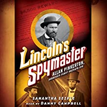 Lincoln's Spymaster: Allan Pinkerton, America's First Private Eye (       UNABRIDGED) by Samantha Seiple Narrated by Danny Campbell