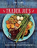 img - for The Eat Your Way Healthy at Trader Joe s Cookbook: Over 75 Easy, Delicious Recipes for Every Meal book / textbook / text book