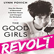 The Good Girls Revolt: How the Women of Newsweek Sued their Bosses and Changed the Workplace (       UNABRIDGED) by Lynn Povich Narrated by Susan Larkin