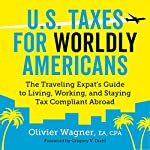 U.S. Taxes for Worldly Americans: The Traveling Expat's Guide to Living, Working, and Staying Tax Compliant Abroad | Olivier Wagner