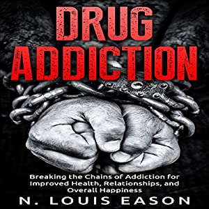Drug Addiction: Breaking the Chains of Addiction for Improved Health, Relationships, and Overall Happiness Audiobook