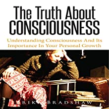 The Truth About Consciousness: Understanding Consciousness and Its Importance in Your Personal Growth (       UNABRIDGED) by Erika Bradshaw Narrated by Troy McElfresh