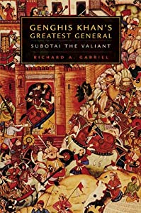 Genghis Khan's Greatest General: Subotai the Valiant by Richard A. Gabriel