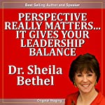 Perspective Really Matters...It Gives Your Leadership Balance: The 30-Minute 'New Breed of Leader' Success Series | Sheila Murray Bethel