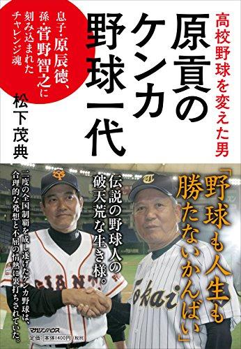 高校野球を変えた男 原貢のケンカ野球一代 息子・原辰徳、孫・菅野智之に刻み込まれたチャレンジ魂